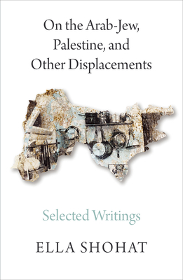 On the Arab-Jew, Palestine, and Other Displacements: Selected Writings of Ella Shohat Cover Image