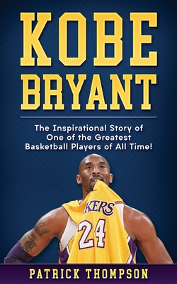 Kobe Bryant: The Inspirational Story of One of the Greatest Basketball Players of All Time! Cover Image