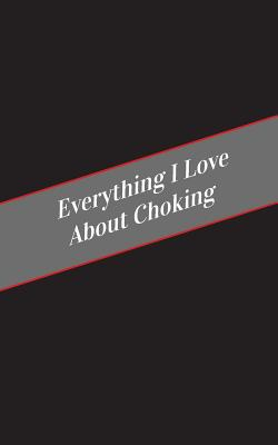 Everything I Love About Choking: A Safe Place For Your Kinky Thoughts Cover Image