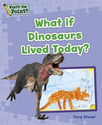 What If Dinosaurs Lived Today? (What's the Point? Reading and Writing Expository Text) Cover Image