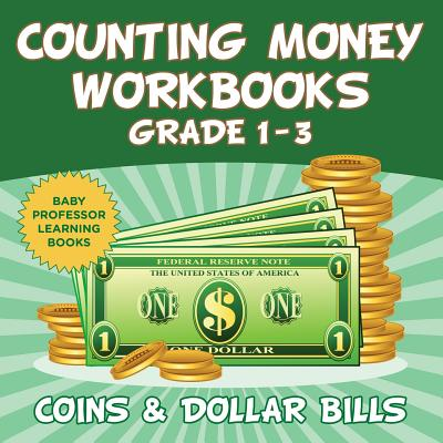 Counting Money Workbooks Grade 1 - 3: Coins & Dollar Bills (Baby Professor Learning Books) Cover Image