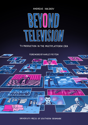 Beyond Television: TV Production in the Multiplatform Era (University of Southern Denmark Studies i #13) Cover Image