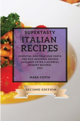 Supertasty Italian Recipes 2021 Second Edition: Essential and Delicious Pasta and Rice Regional Recipes Second Edition (Includes Extra Flavorful Desse Cover Image