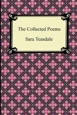 The Collected Poems of Sara Teasdale (Sonnets to Duse and Other Poems, Helen of Troy and Other Poems, Rivers to the Sea, Love Songs, and Flame and Sha Cover