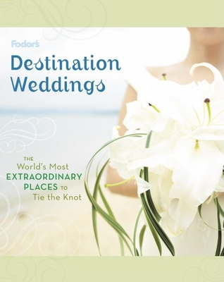 Fodor's Destination Weddings: The World's Most Extraordinary Places to Tie the Knot Cover Image