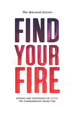 Find Your Fire: Stories and Strategies to Inspire the Changemaker Inside You Cover Image