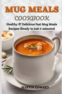 Mug Meals Cookbook: Healthy & Delicious Fast Mug Meals Recipes (Ready in just 5-minutes) Cover Image