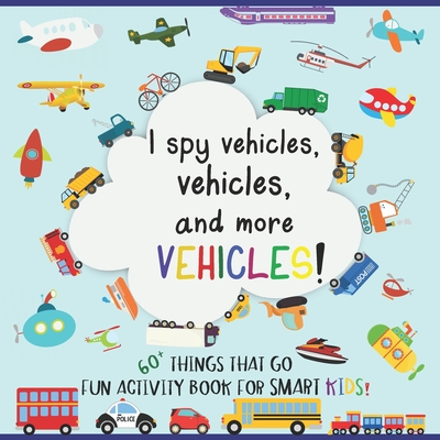 I Spy Vehicles, 60+ Things That Go; Fun Activity Book for Smart Kids: Including Cars, Trucks, Vessels, Airplanes, Military, Construction Vehicles, and Cover Image