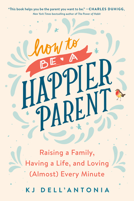 How to be a Happier Parent: Raising a Family, Having a Life, and Loving (Almost) Every Minute Cover Image