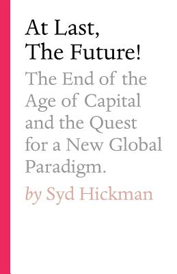 At Last, the Future!: The End of the Age of Capital and the Quest for a New Global Paradigm Cover Image