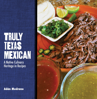 Truly Texas Mexican: A Native Culinary Heritage in Recipes (Grover E. Murray Studies in the American Southwest) Cover Image