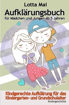 Aufklärungsbuch für Mädchen und Jungen ab 5 Jahren: Kindgerechte Aufklärung zum Vorlesen für Kindergarten- und Grundschulalter Cover Image