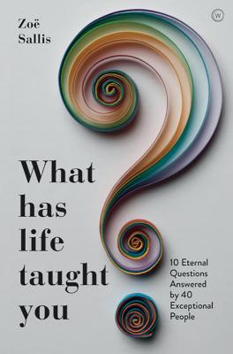 What Has Life Taught You?: 10 Eternal Questions Answered by 40 Exceptional People Cover Image