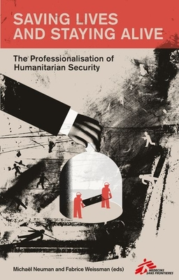 Saving Lives and Staying Alive: The Professionalization of Humanitarian Security Cover Image