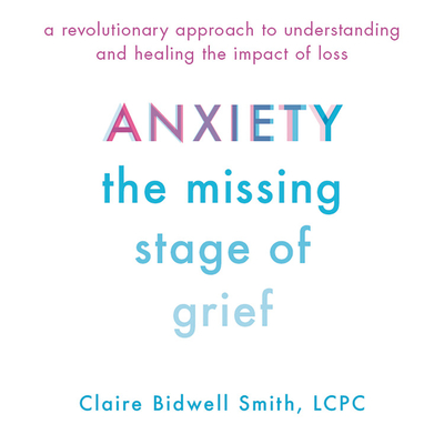Anxiety Lib/E: The Missing Stage of Grief; A Revolutionary Approach to Understanding and Healing the Impact of Loss Cover Image