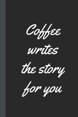 Coffee Writes The Story For You: Caffeine - But First Coffee - Nurses - Cup of Joe - I love Coffee - Gift Under 10 - Cold Drip - Cafe Work Space - Bar Cover Image