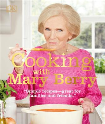 Cooking with Mary Berry: Simple Recipes, Great for Family and Friends Cover Image