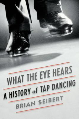 What the Eye Hears: A History of Tap Dancing Cover Image