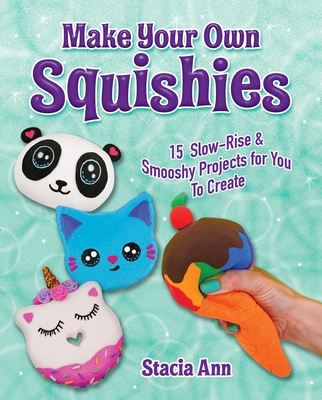 Make Your Own Squishies: 15 Slow-Rise and Smooshy Projects for You To Create Cover Image