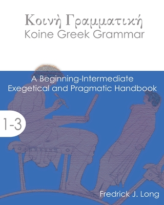 Koine Greek Grammar: A Beginning-Intermediate Exegetical and Pragmatic Handbook Cover Image