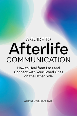 A Guide to Afterlife Communication: How to Heal from Loss and Connect with Your Loved Ones on the Other Side Cover Image