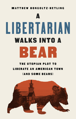 A Libertarian Walks Into a Bear: The Utopian Plot to Liberate an American Town (And Some Bears) Cover Image