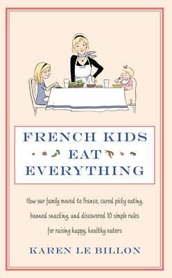 French Kids Eat Everything: How Our Family Moved to France, Cured Picky Eating, Banned Snacking and Discovered 10 Simple Rules f Cover Image