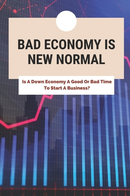Bad Economy Is New Normal: Is A Down Economy A Good Or Bad Time To Start A Business?: How To Start Business In A Bad Economy Cover Image