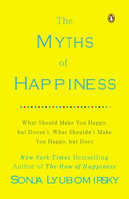 The Myths of Happiness: What Should Make You Happy, but Doesn't, What Shouldn't Make You Happy, but Does Cover Image