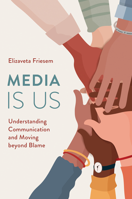 Media Is Us: Understanding Communication and Moving beyond Blame Cover Image