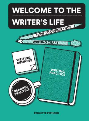Welcome to the Writer's Life: How to Design Your Writing Craft, Writing Business, Writing Practice, and Reading Practice Cover Image