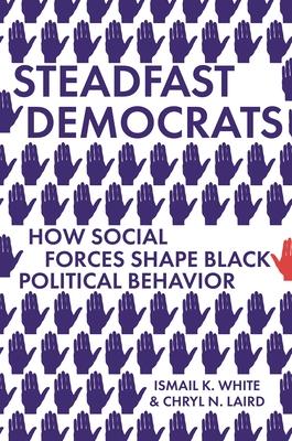 Steadfast Democrats: How Social Forces Shape Black Political Behavior (Princeton Studies in Political Behavior #12)