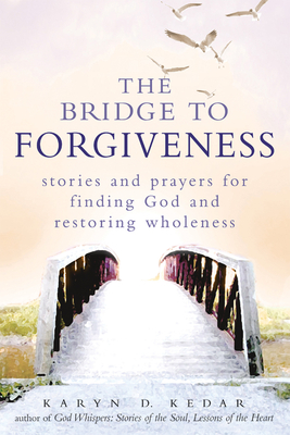 The Bridge to Forgiveness: Stories and Prayers for Finding God and Restoring Wholeness Cover Image