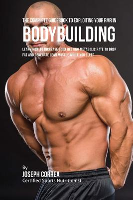 The Complete Guidebook to Exploiting Your RMR for Bodybuilding: Learn How to Increase Your Resting Metabolic Rate to Drop Fat and Generate Lean Muscle Cover Image