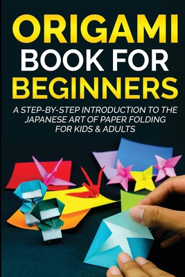 Origami Book For Beginners: A Step-By-Step Introduction To The Japanese Art Of Paper Folding For Kids & Adults Cover Image