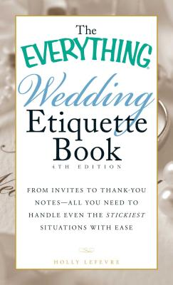 The Everything Wedding Etiquette Book: From Invites to Thank-you Notes - All You Need to Handle Even the Stickiest Situations with Ease (Everything®) Cover Image