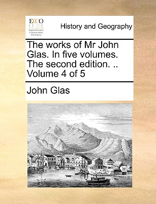 Cover for The Works of MR John Glas. in Five Volumes. the Second Edition. .. Volume 4 of 5