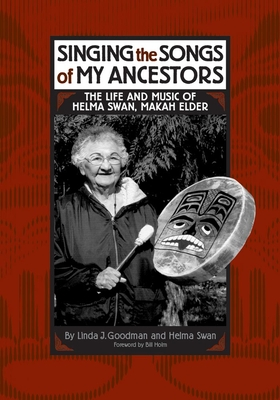 Singing the Songs of My Ancestors: The Life and Music of Helma Swan, Makah Elder (Civilization of the American Indian #244) Cover Image