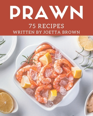 75 Prawn Recipes: The Best Prawn Cookbook on Earth Cover Image
