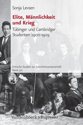 Elite, Mannlichkeit Und Krieg: Tubinger Und Cambridger Studenten 1900-1929 (Kritische Studien Zur Geschichtswissenschaft #170) Cover Image