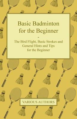 Basic Badminton for the Beginner - The Bird Flight, Basic Strokes and General Hints and Tips for the Beginner Cover Image