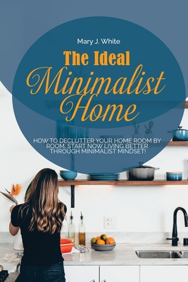 The Ideal Minimalist Home: How to declutter your Home Room by Room. Start Now living better through Minimalist Mindset! Cover Image