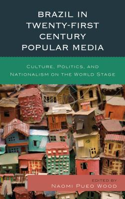 Brazil in Twenty-First Century Popular Media: Culture, Politics, and Nationalism on the World Stage Cover Image