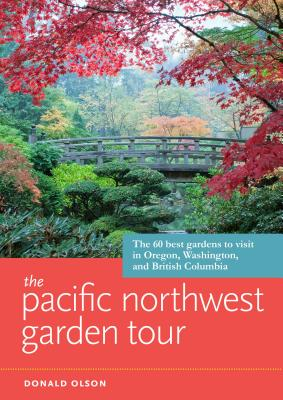 The Pacific Northwest Garden Tour: The 60 Best Gardens to Visit in Oregon, Washington, and British Columbia Cover Image