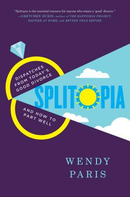 Splitopia: Dispatches from Today's Good Divorce and How to Part Well Cover Image