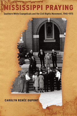 Mississippi Praying: Southern White Evangelicals and the Civil Rights Movement, 1945-1975 Cover Image