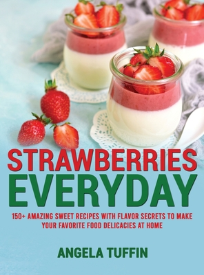 Strawberries Everyday: 150+ Amazing Sweet Recipes With Flavor Secrets to Make Your Favorite Food Delicacies at Home Cover Image