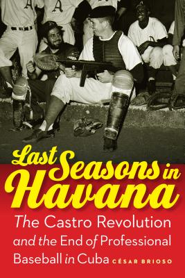 Last Seasons in Havana: The Castro Revolution and the End of Professional Baseball in Cuba Cover Image