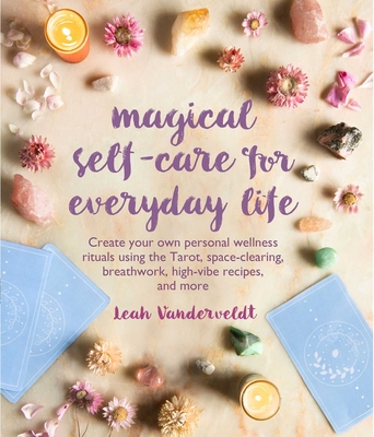 Magical Self-Care for Everyday Life: Create your own personal wellness rituals using the Tarot, space-clearing, breath work, high-vibe recipes, and more Cover Image