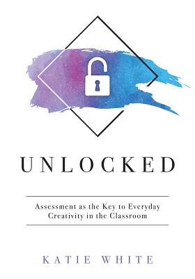 Unlocked: Assessment as the Key to Everyday Creativity in the Classroom (Teaching and Measuring Creativity and Creative Skills) Cover Image